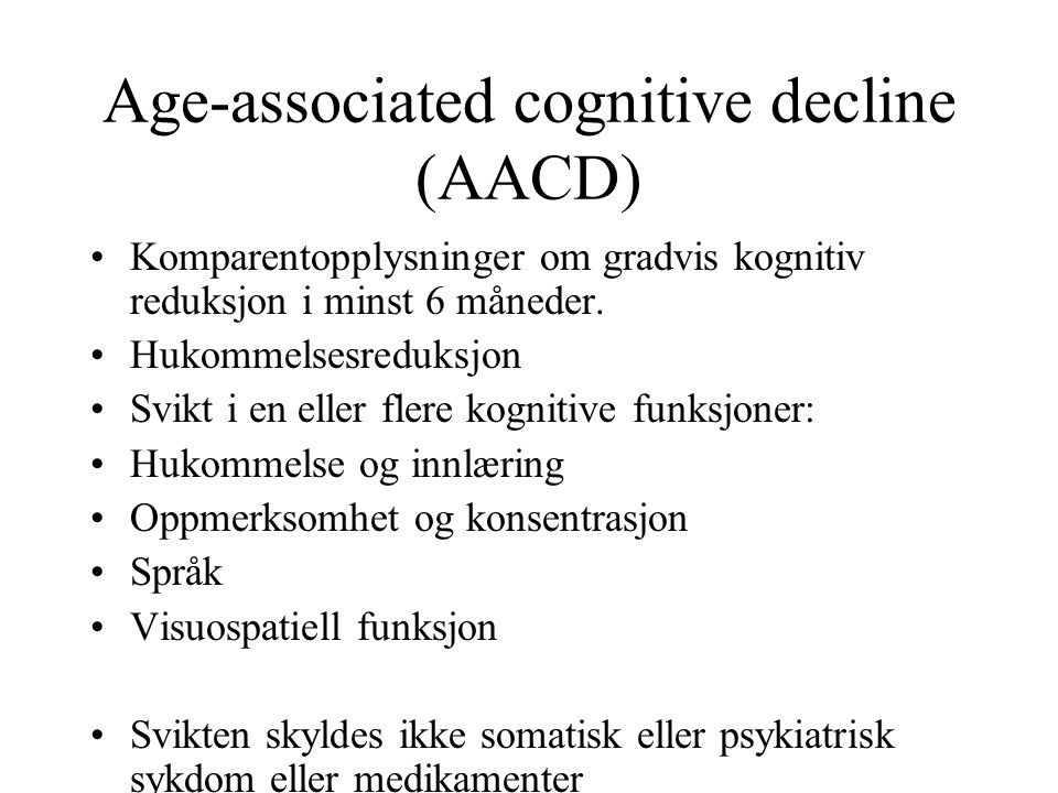 Age-associated cognitive decline (AACD) Komparentopplysninger om gradvis kognitiv reduksjon i minst 6 måneder. Hukommelsesreduksjon Svikt i en eller f