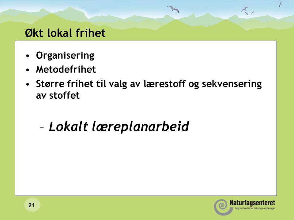 21 Økt lokal frihet Organisering Metodefrihet Større frihet til valg av lærestoff og sekvensering av stoffet –Lokalt læreplanarbeid
