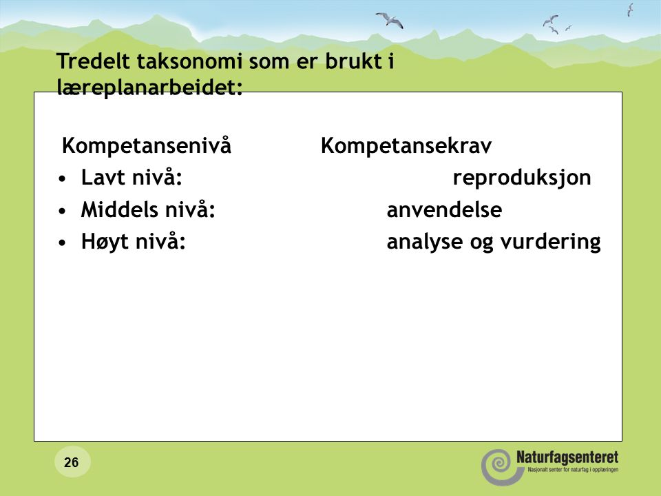 26 Tredelt taksonomi som er brukt i læreplanarbeidet: Kompetansenivå Kompetansekrav Lavt nivå: reproduksjon Middels nivå: anvendelse Høyt nivå: analyse og vurdering
