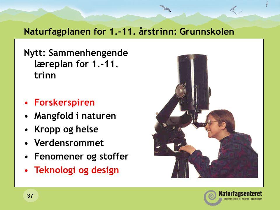 37 Naturfagplanen for 1.-11. årstrinn: Grunnskolen Nytt: Sammenhengende læreplan for 1.-11. trinn Forskerspiren Mangfold i naturen Kropp og helse Verd