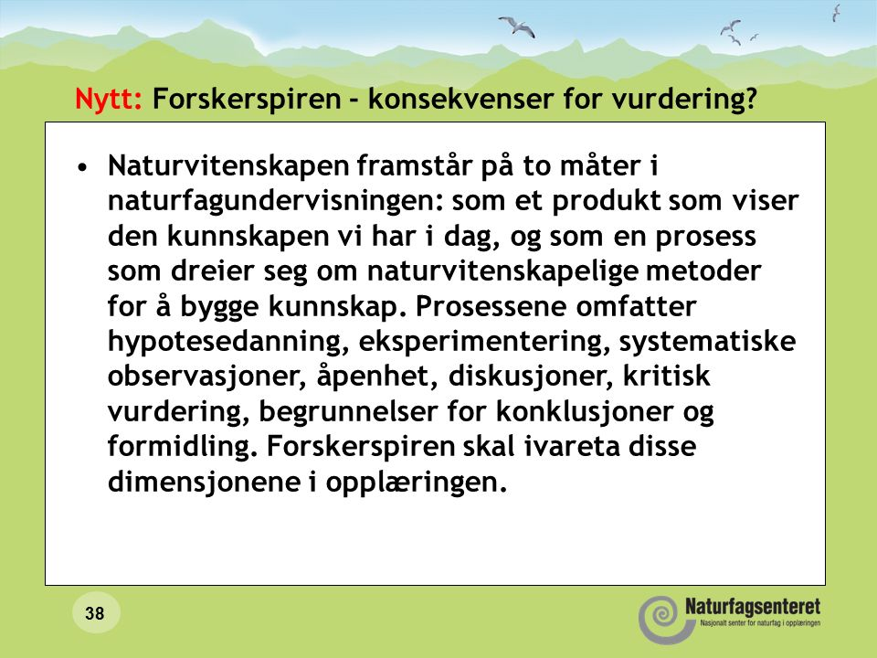 38 Nytt: Forskerspiren - konsekvenser for vurdering? Naturvitenskapen framstår på to måter i naturfagundervisningen: som et produkt som viser den kunn