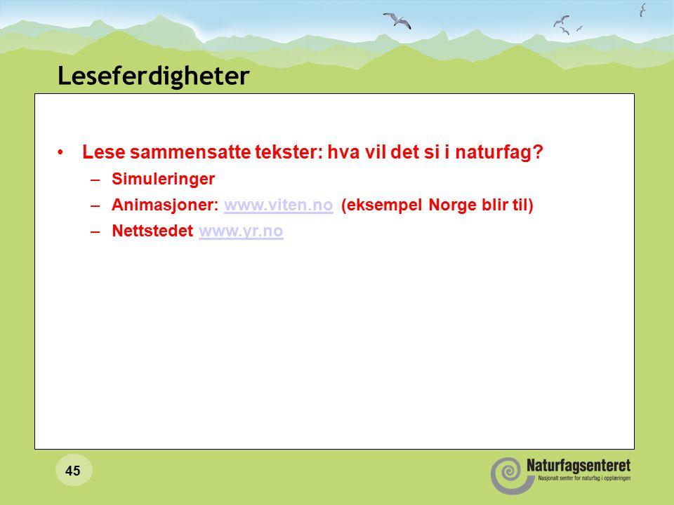 45 Leseferdigheter Lese sammensatte tekster: hva vil det si i naturfag? –Simuleringer –Animasjoner: www.viten.no (eksempel Norge blir til)www.viten.no