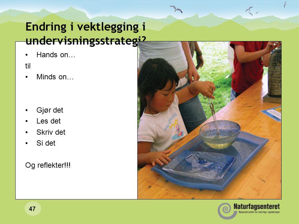47 Endring i vektlegging i undervisningsstrategi? Hands on… til Minds on… Gjør det Les det Skriv det Si det Og reflekter!!!