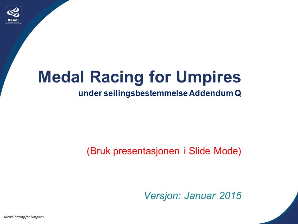Medal Racing for Umpires Indeks til delene- klikk knappen for å gå direkte:  Umpire prinsipper  Reglene under Addendum Q  Protest prosedyrer  Straffer  Posisjonering  Regler for Brett  Quiz