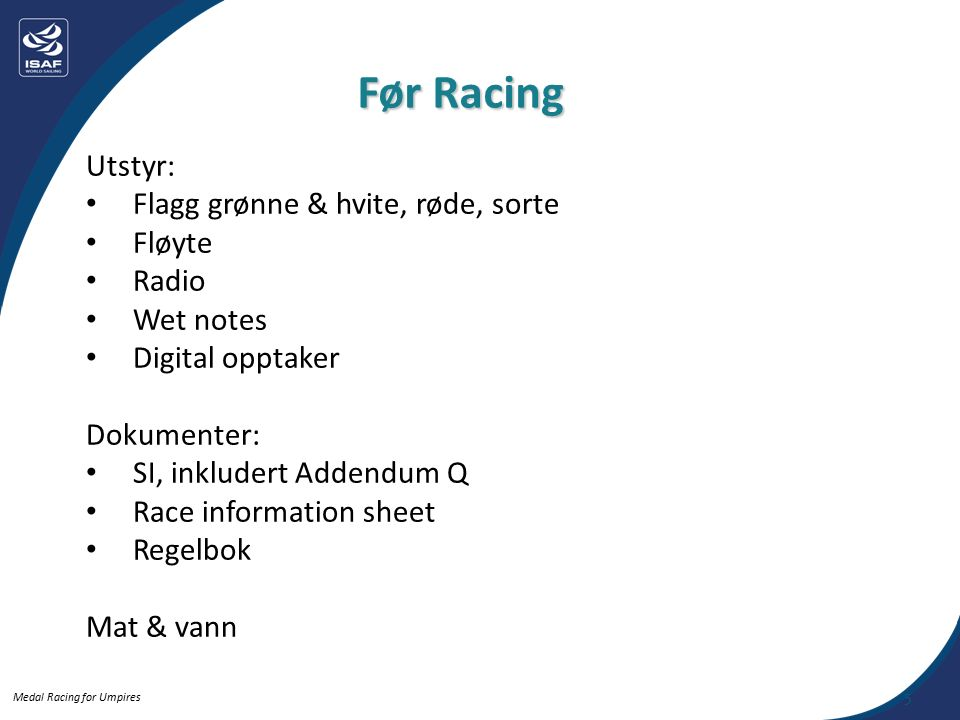 Medal Racing for Umpires Utstyr: Flagg grønne & hvite, røde, sorte Fløyte Radio Wet notes Digital opptaker Dokumenter: SI, inkludert Addendum Q Race information sheet Regelbok Mat & vann Før Racing 5
