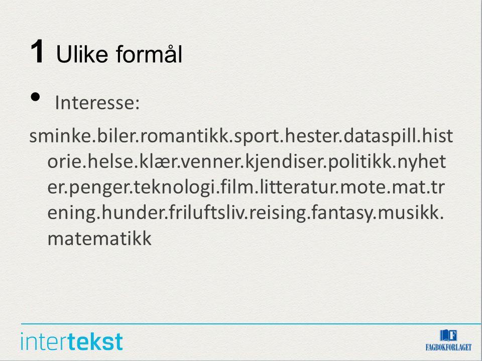 1 Ulike formål Interesse: sminke.biler.romantikk.sport.hester.dataspill.hist orie.helse.klær.venner.kjendiser.politikk.nyhet er.penger.teknologi.film.