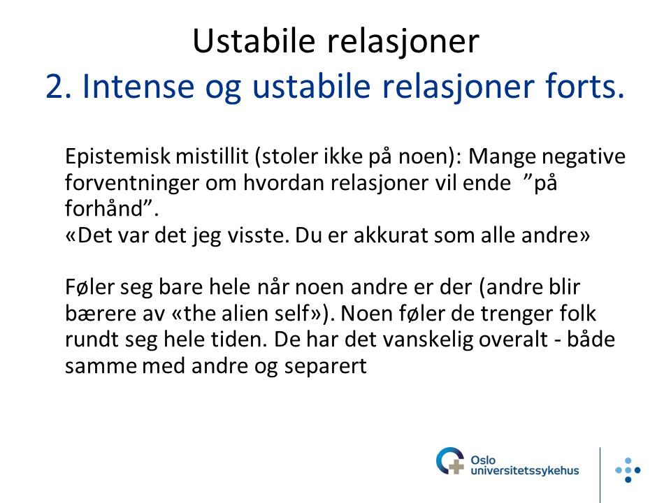 Ustabile relasjoner 2. Intense og ustabile relasjoner forts. -Epistemisk mistillit (stoler ikke på noen): Mange negative forventninger om hvordan rela