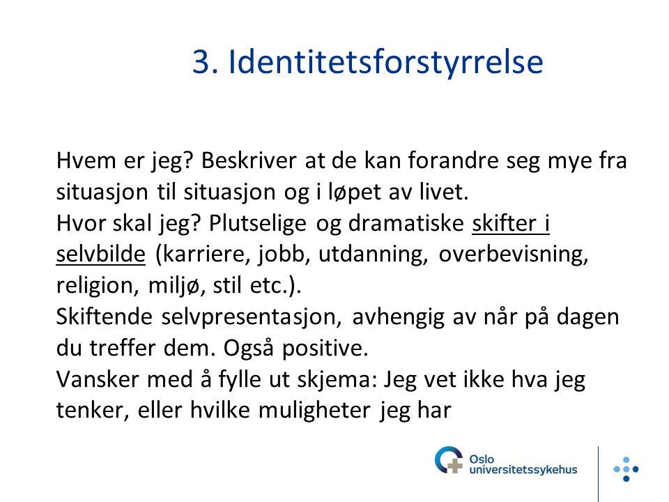 3. Identitetsforstyrrelse Hvem er jeg? Beskriver at de kan forandre seg mye fra situasjon til situasjon og i løpet av livet. Hvor skal jeg? Plutselige