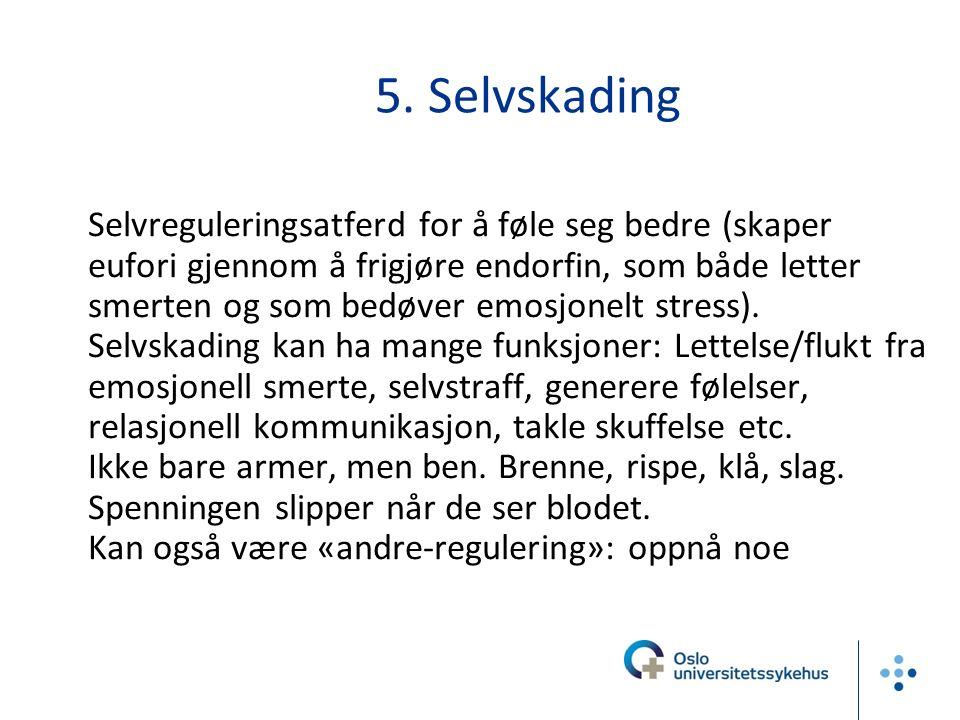 5. Selvskading Selvreguleringsatferd for å føle seg bedre (skaper eufori gjennom å frigjøre endorfin, som både letter smerten og som bedøver emosjonel