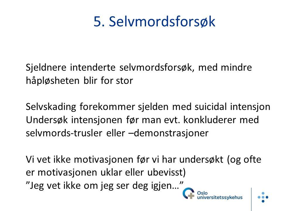 5. Selvmordsforsøk Sjeldnere intenderte selvmordsforsøk, med mindre håpløsheten blir for stor Selvskading forekommer sjelden med suicidal intensjon Un