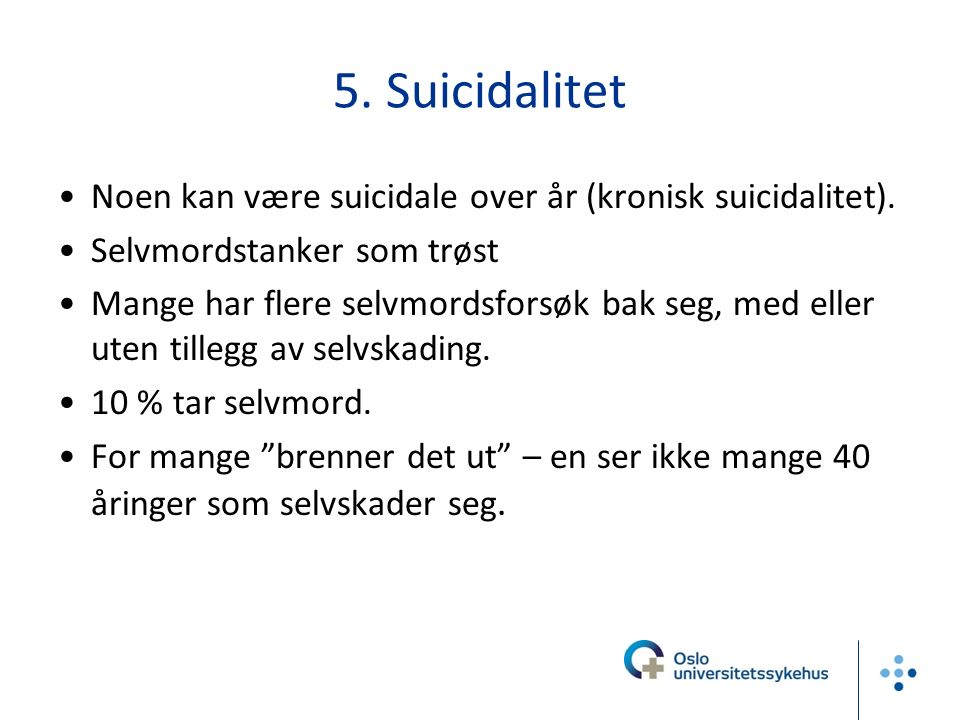 5. Suicidalitet Noen kan være suicidale over år (kronisk suicidalitet). Selvmordstanker som trøst Mange har flere selvmordsforsøk bak seg, med eller u
