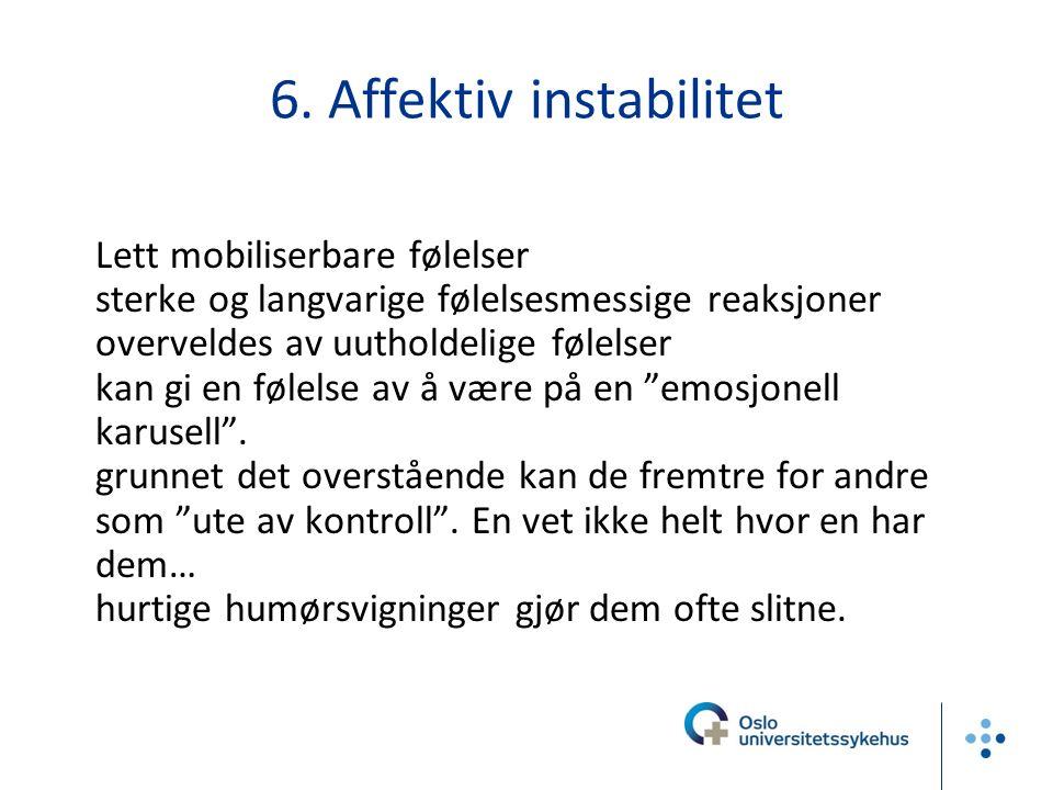 6. Affektiv instabilitet -Lett mobiliserbare følelser -sterke og langvarige følelsesmessige reaksjoner -overveldes av uutholdelige følelser kan gi en