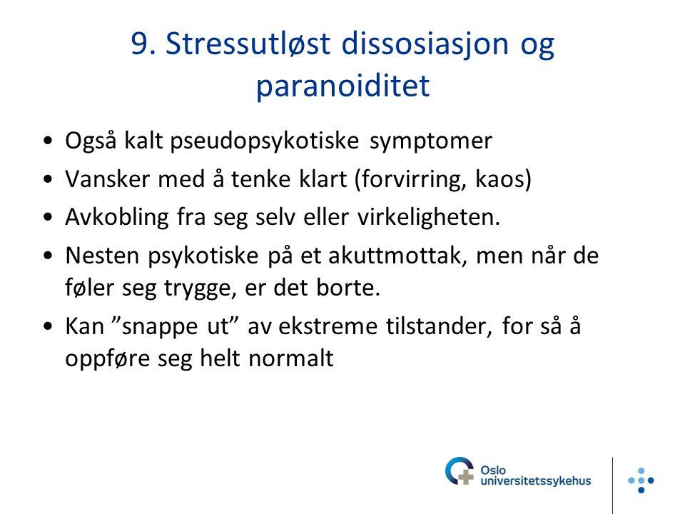 9. Stressutløst dissosiasjon og paranoiditet Også kalt pseudopsykotiske symptomer Vansker med å tenke klart (forvirring, kaos) Avkobling fra seg selv