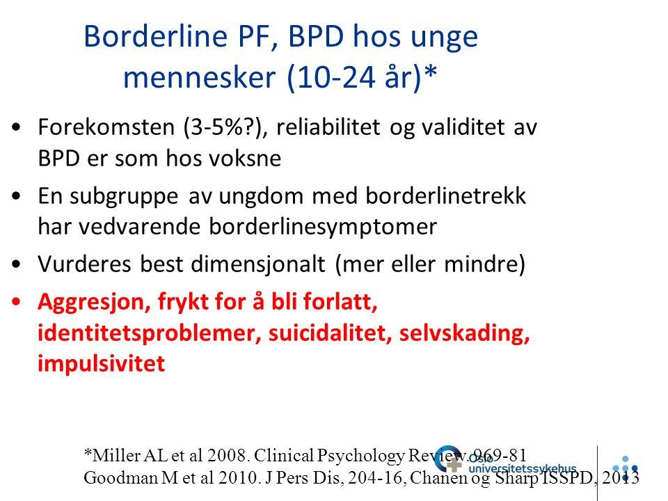 Borderline PF, BPD hos unge mennesker (10-24 år)* Forekomsten (3-5% ), reliabilitet og validitet av BPD er som hos voksne En subgruppe av ungdom med borderlinetrekk har vedvarende borderlinesymptomer Vurderes best dimensjonalt (mer eller mindre) Aggresjon, frykt for å bli forlatt, identitetsproblemer, suicidalitet, selvskading, impulsivitet *Miller AL et al 2008.