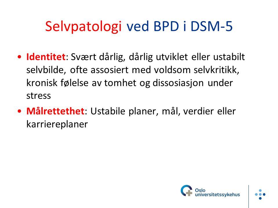 Selvpatologi ved BPD i DSM-5 Identitet: Svært dårlig, dårlig utviklet eller ustabilt selvbilde, ofte assosiert med voldsom selvkritikk, kronisk følels