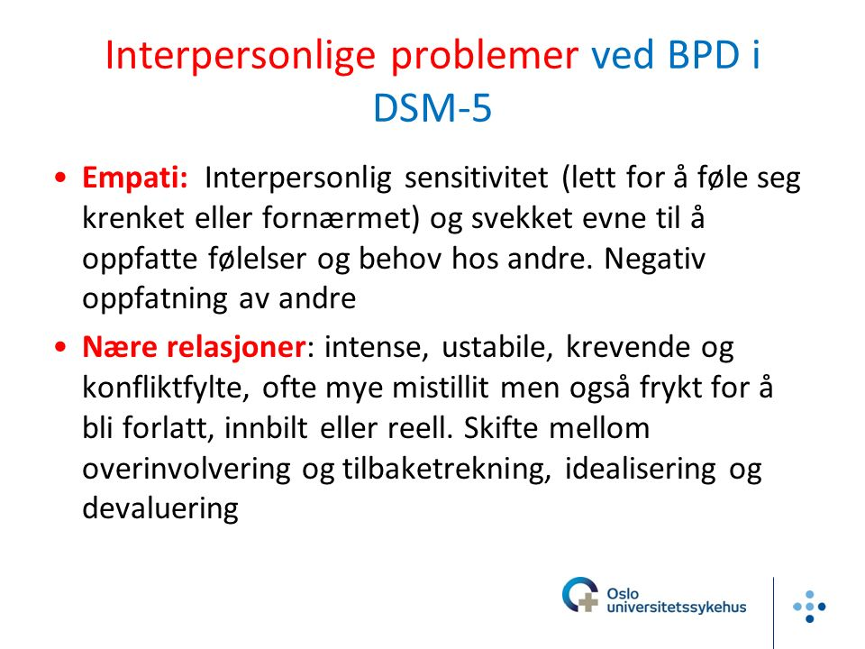 Interpersonlige problemer ved BPD i DSM-5 Empati: Interpersonlig sensitivitet (lett for å føle seg krenket eller fornærmet) og svekket evne til å oppfatte følelser og behov hos andre.