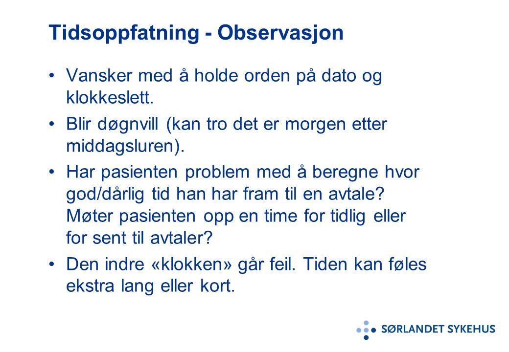 Tidsoppfatning - Observasjon Vansker med å holde orden på dato og klokkeslett. Blir døgnvill (kan tro det er morgen etter middagsluren). Har pasienten