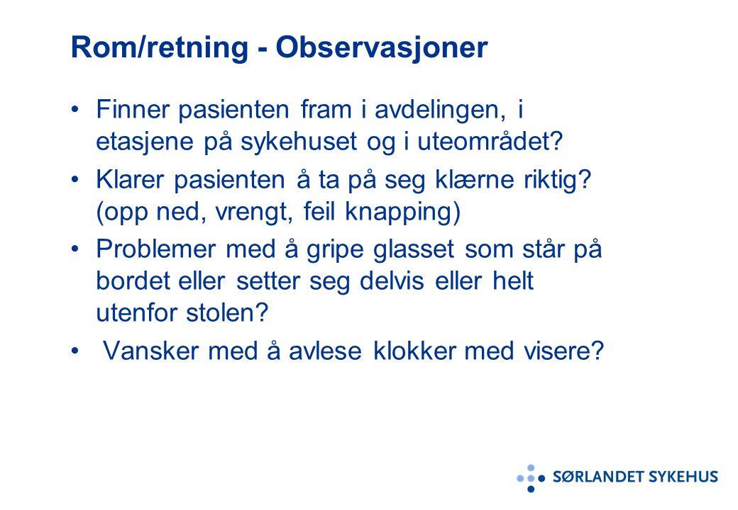 Rom/retning - Observasjoner Finner pasienten fram i avdelingen, i etasjene på sykehuset og i uteområdet? Klarer pasienten å ta på seg klærne riktig? (