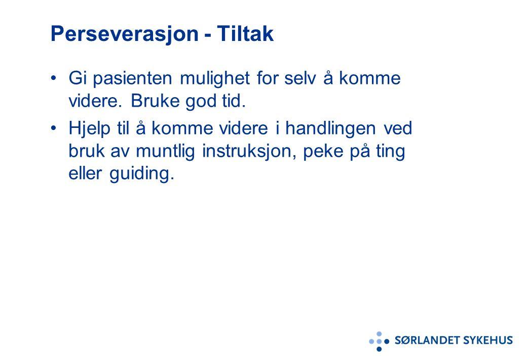 Perseverasjon - Tiltak Gi pasienten mulighet for selv å komme videre. Bruke god tid. Hjelp til å komme videre i handlingen ved bruk av muntlig instruk