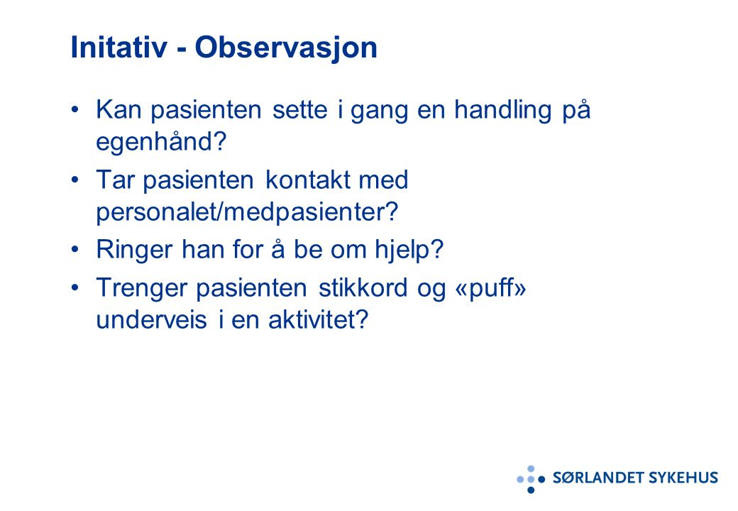 Initativ - Observasjon Kan pasienten sette i gang en handling på egenhånd? Tar pasienten kontakt med personalet/medpasienter? Ringer han for å be om h
