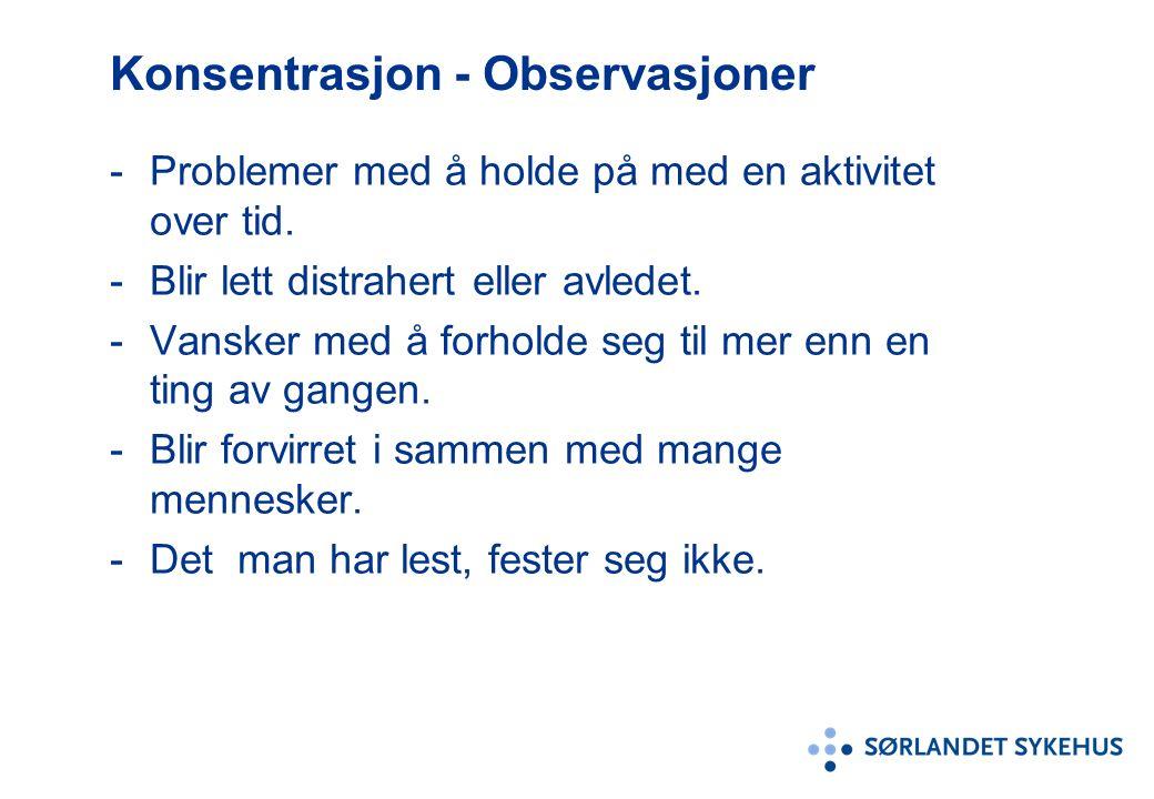 Konsentrasjon - Observasjoner -Problemer med å holde på med en aktivitet over tid. -Blir lett distrahert eller avledet. -Vansker med å forholde seg ti
