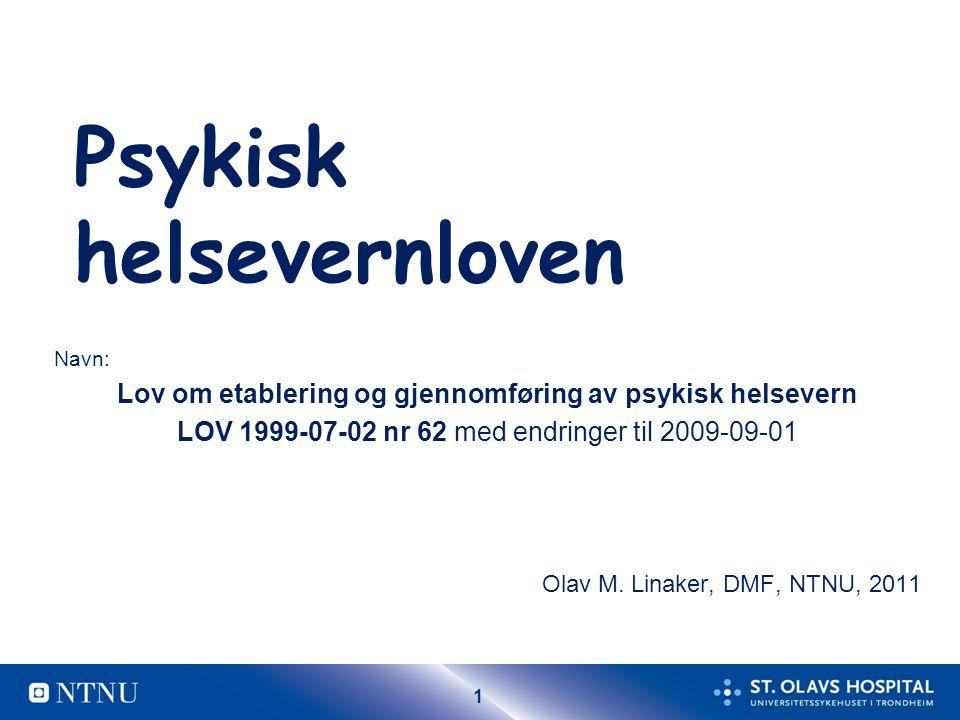 1 Psykisk helsevernloven Navn: Lov om etablering og gjennomføring av psykisk helsevern LOV 1999-07-02 nr 62 med endringer til 2009-09-01 Olav M.