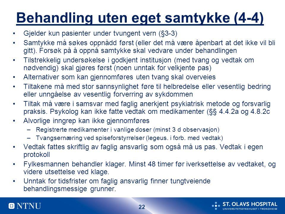 22 Behandling uten eget samtykke (4-4) Gjelder kun pasienter under tvungent vern (§3-3) Samtykke må søkes oppnådd først (eller det må være åpenbart at det ikke vil bli gitt).