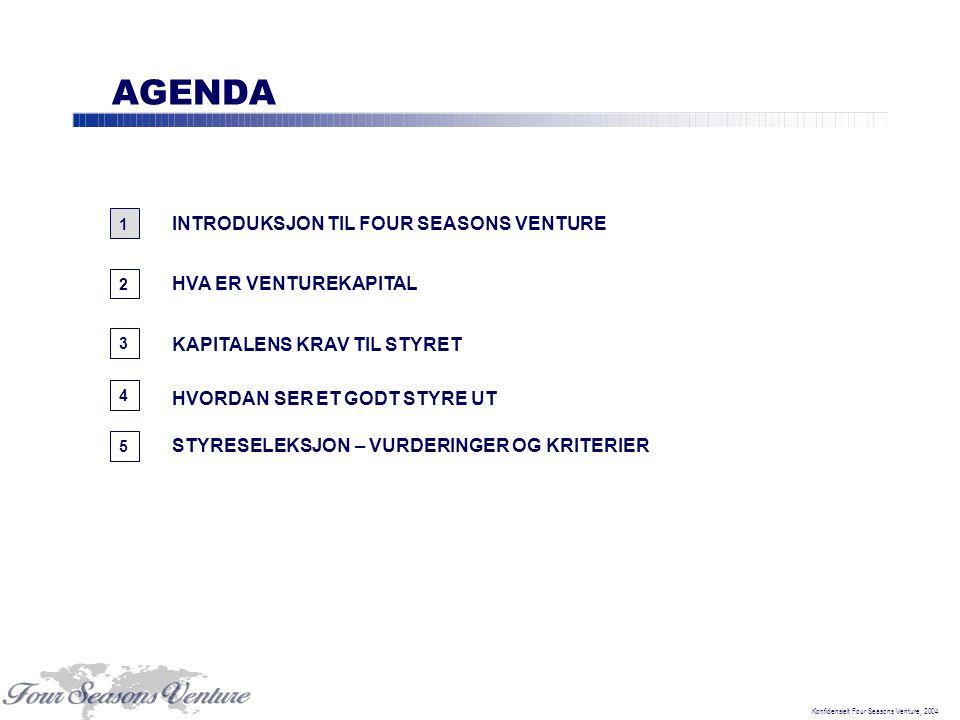 Konfidensielt Four Seasons Venture, 2004 AGENDA 1 3 INTRODUKSJON TIL FOUR SEASONS VENTURE HVA ER VENTUREKAPITAL 2 5 HVORDAN SER ET GODT STYRE UT 4 STYRESELEKSJON – VURDERINGER OG KRITERIER KAPITALENS KRAV TIL STYRET