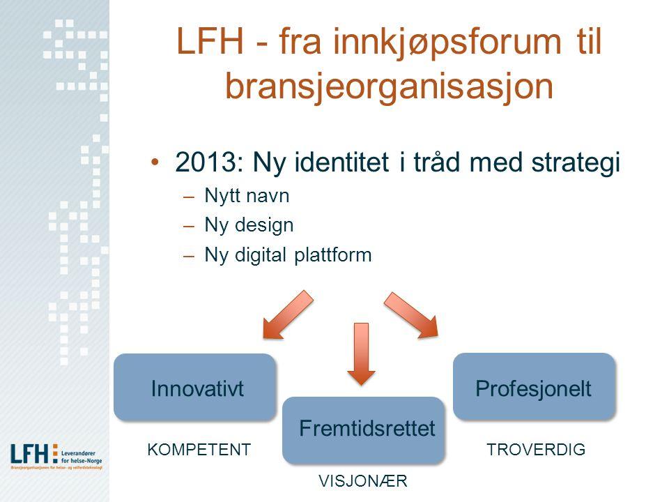 LFH - fra innkjøpsforum til bransjeorganisasjon 2013: Ny identitet i tråd med strategi –Nytt navn –Ny design –Ny digital plattform Innovativt Fremtids