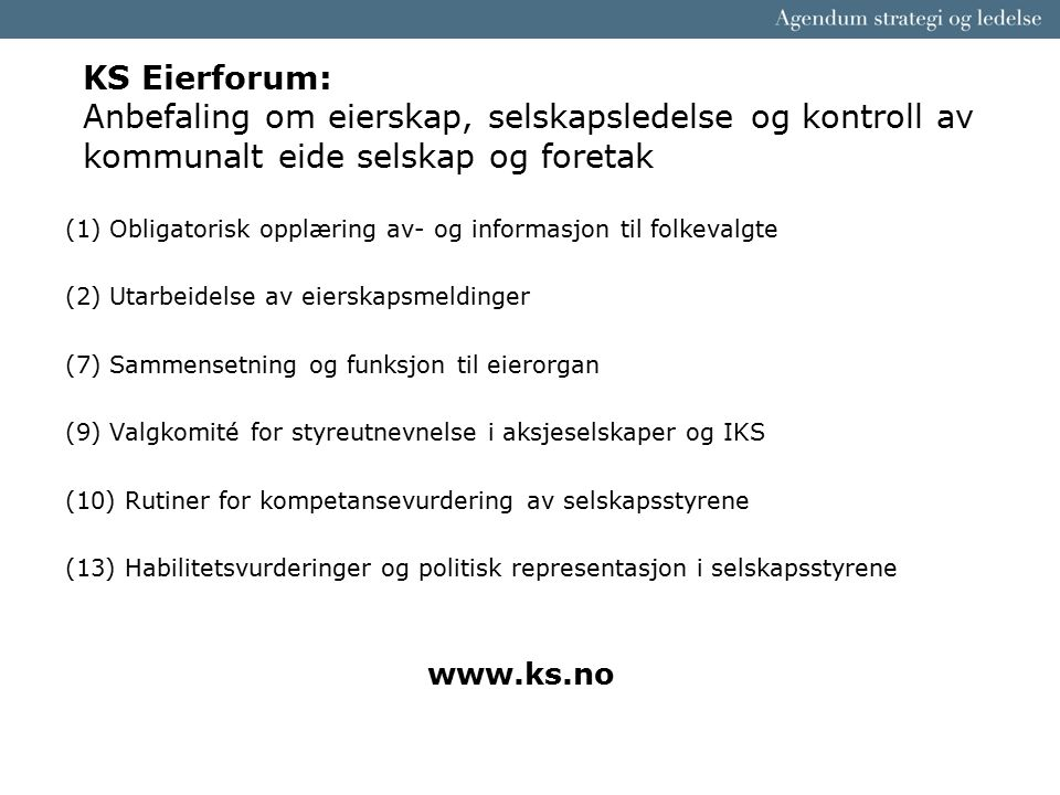 KS Eierforum: Anbefaling om eierskap, selskapsledelse og kontroll av kommunalt eide selskap og foretak (1) Obligatorisk opplæring av- og informasjon til folkevalgte (2) Utarbeidelse av eierskapsmeldinger (7) Sammensetning og funksjon til eierorgan (9) Valgkomité for styreutnevnelse i aksjeselskaper og IKS (10) Rutiner for kompetansevurdering av selskapsstyrene (13) Habilitetsvurderinger og politisk representasjon i selskapsstyrene www.ks.no