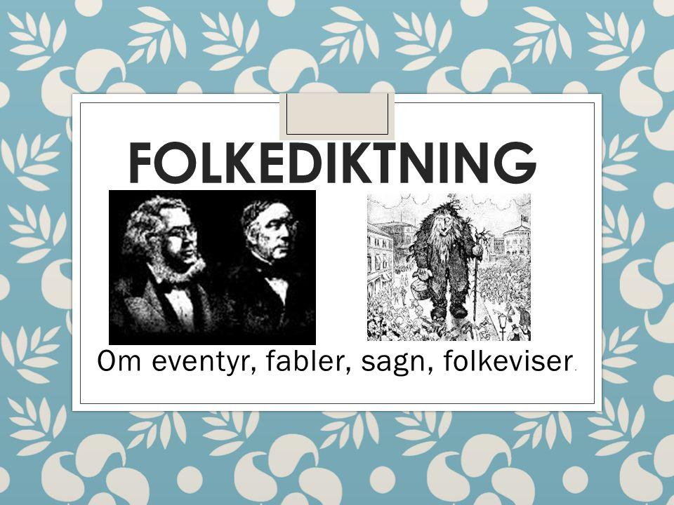 FOLKEDIKTNING Om eventyr, fabler, sagn, folkeviser.