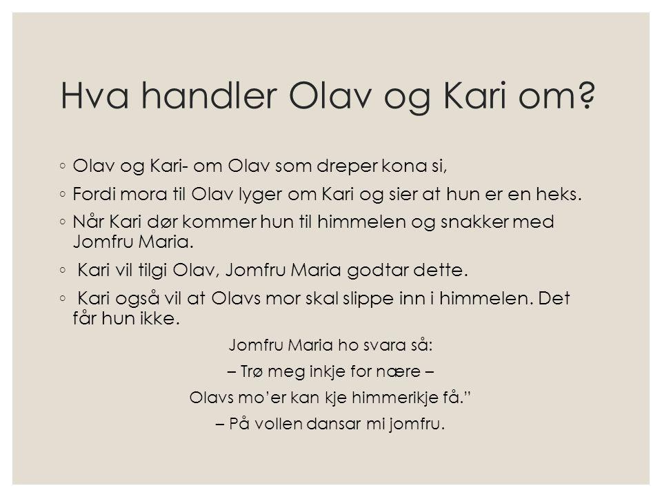 Hva handler Olav og Kari om? ◦ Olav og Kari- om Olav som dreper kona si, ◦ Fordi mora til Olav lyger om Kari og sier at hun er en heks. ◦ Når Kari dør