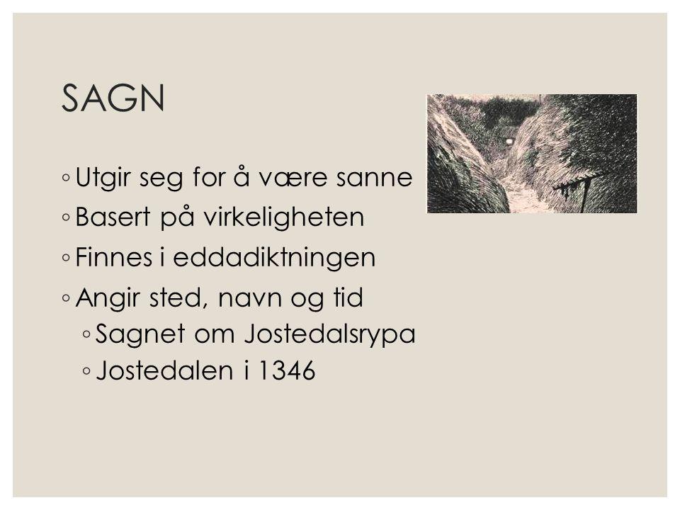 SAGN ◦ Utgir seg for å være sanne ◦ Basert på virkeligheten ◦ Finnes i eddadiktningen ◦ Angir sted, navn og tid ◦ Sagnet om Jostedalsrypa ◦ Jostedalen