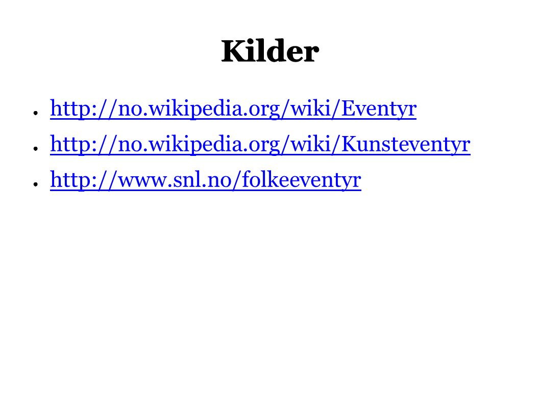 Kilder ● http://no.wikipedia.org/wiki/Eventyr http://no.wikipedia.org/wiki/Eventyr ● http://no.wikipedia.org/wiki/Kunsteventyr http://no.wikipedia.org/wiki/Kunsteventyr ● http://www.snl.no/folkeeventyr http://www.snl.no/folkeeventyr