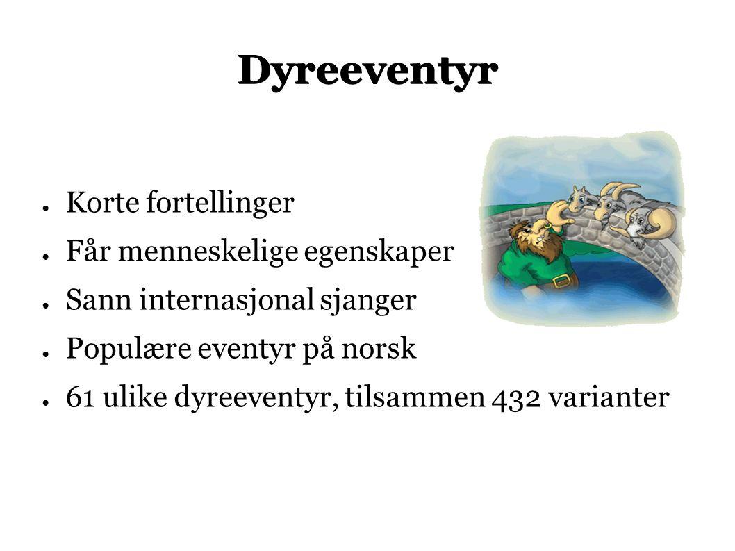 Dyreeventyr ● Korte fortellinger ● Får menneskelige egenskaper ● Sann internasjonal sjanger ● Populære eventyr på norsk ● 61 ulike dyreeventyr, tilsammen 432 varianter