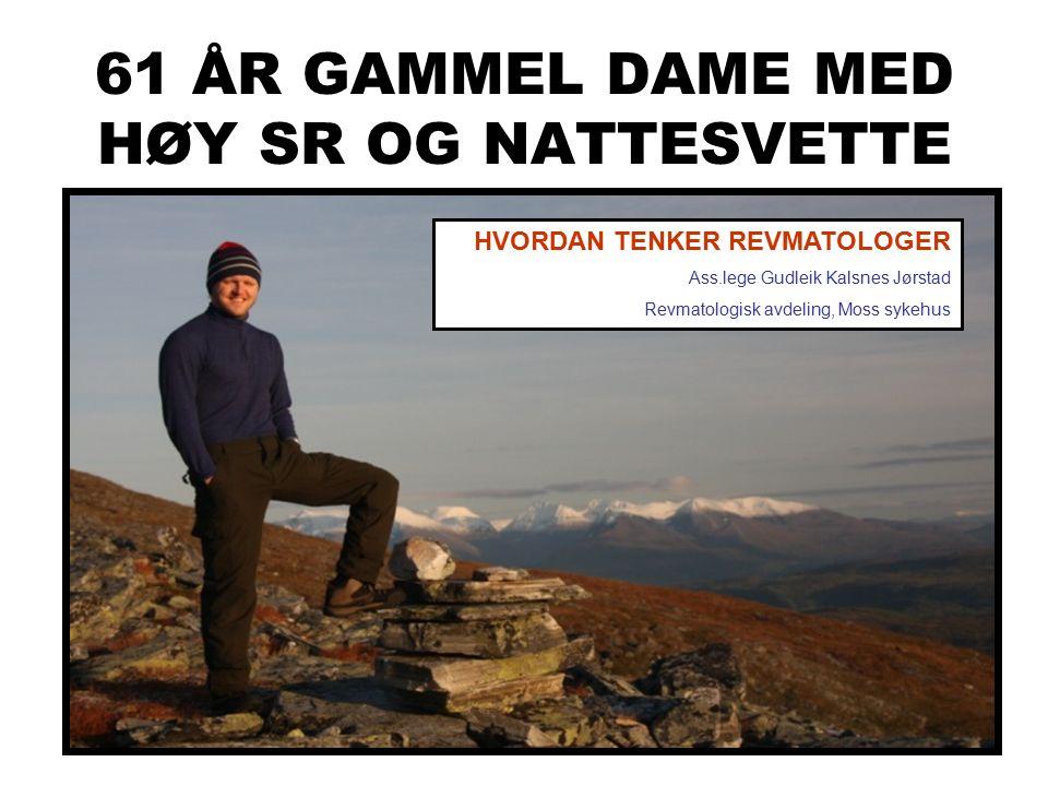 61 ÅR GAMMEL DAME MED HØY SR OG NATTESVETTE HVORDAN TENKER REVMATOLOGER Ass.lege Gudleik Kalsnes Jørstad Revmatologisk avdeling, Moss sykehus