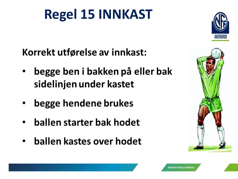 Regel 15 INNKAST Korrekt utførelse av innkast: begge ben i bakken på eller bak sidelinjen under kastet begge hendene brukes ballen starter bak hodet ballen kastes over hodet