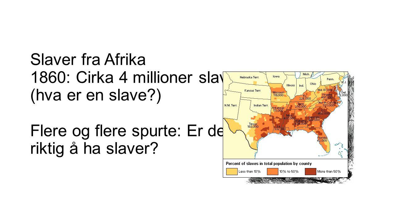 Slaver fra Afrika 1860: Cirka 4 millioner slaver (hva er en slave ) Flere og flere spurte: Er det riktig å ha slaver