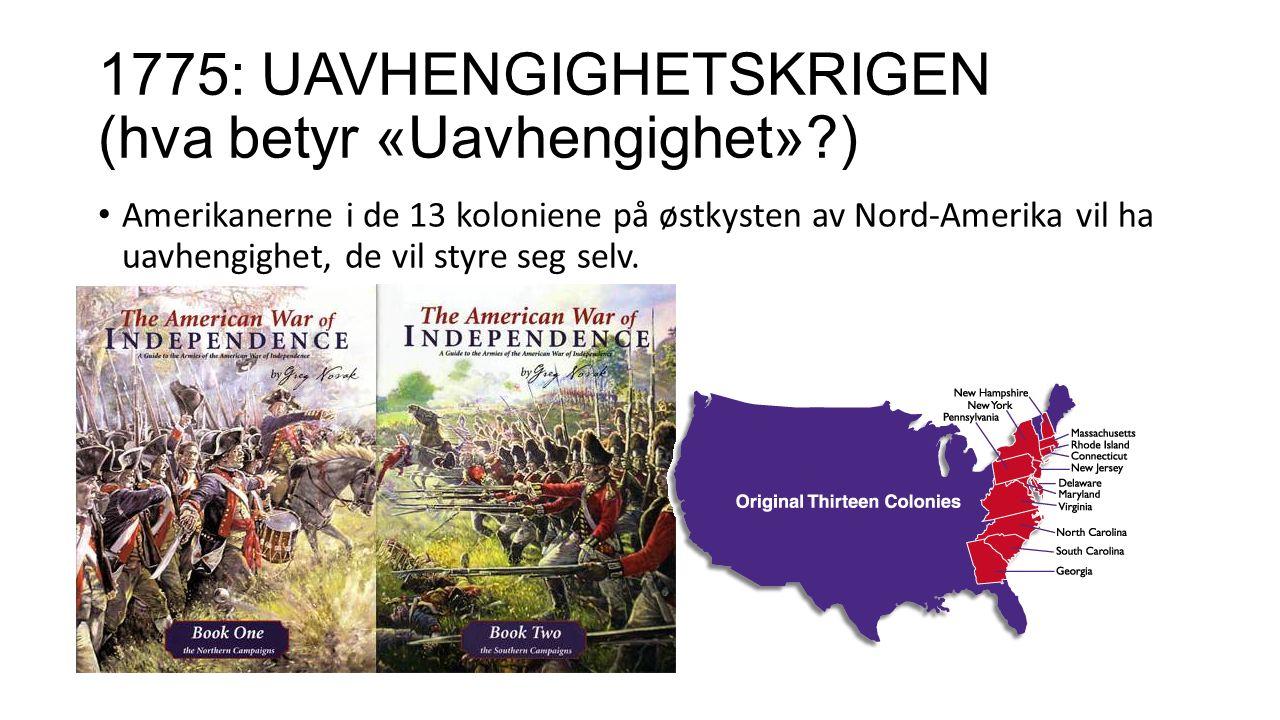 1775: UAVHENGIGHETSKRIGEN (hva betyr «Uavhengighet» ) Amerikanerne i de 13 koloniene på østkysten av Nord-Amerika vil ha uavhengighet, de vil styre seg selv.