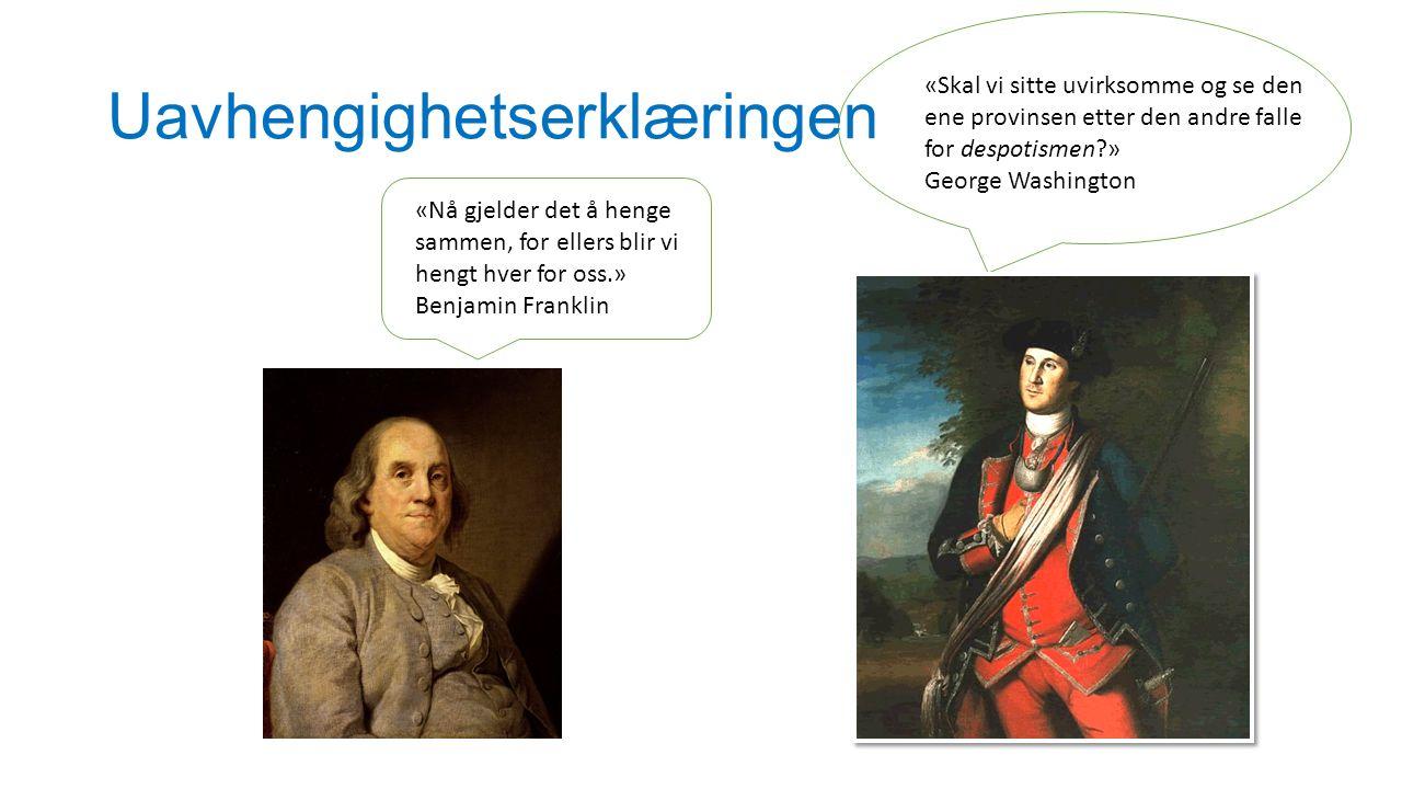 Uavhengighetserklæringen «Skal vi sitte uvirksomme og se den ene provinsen etter den andre falle for despotismen?» George Washington «Nå gjelder det å henge sammen, for ellers blir vi hengt hver for oss.» Benjamin Franklin