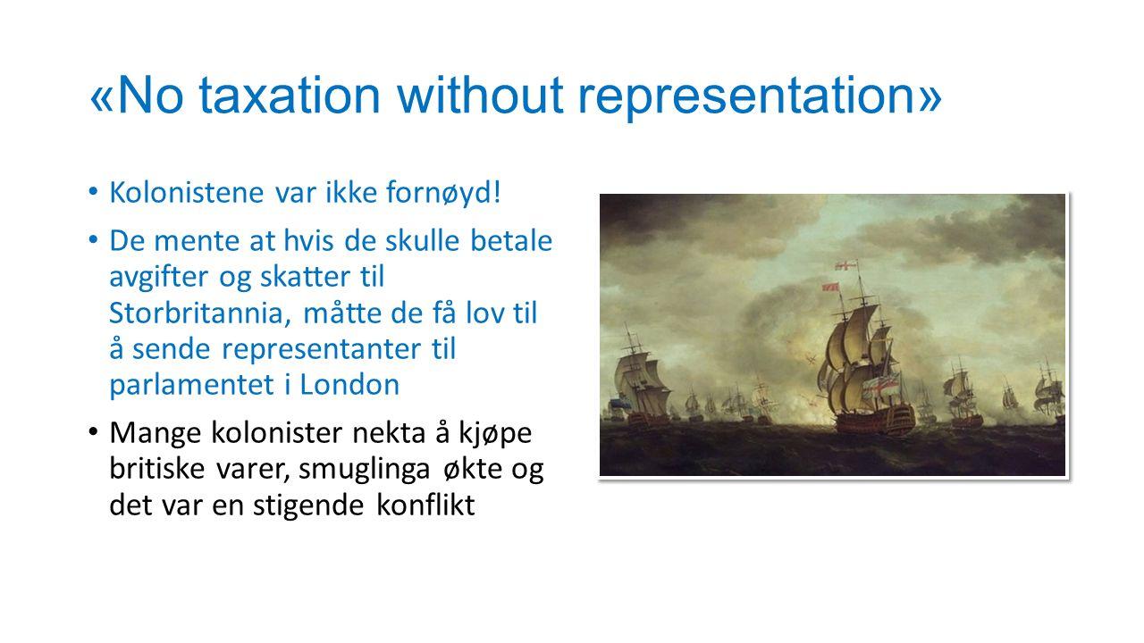 «No taxation without representation» Kolonistene var ikke fornøyd! De mente at hvis de skulle betale avgifter og skatter til Storbritannia, måtte de f