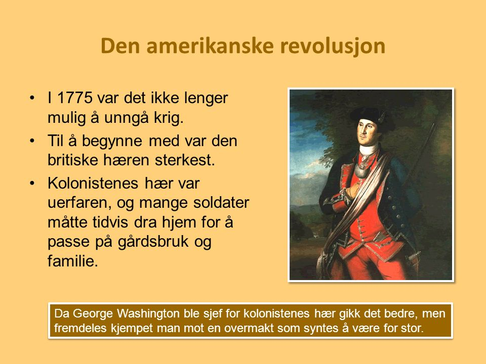 Den amerikanske revolusjon I 1775 var det ikke lenger mulig å unngå krig. Til å begynne med var den britiske hæren sterkest. Kolonistenes hær var uerf