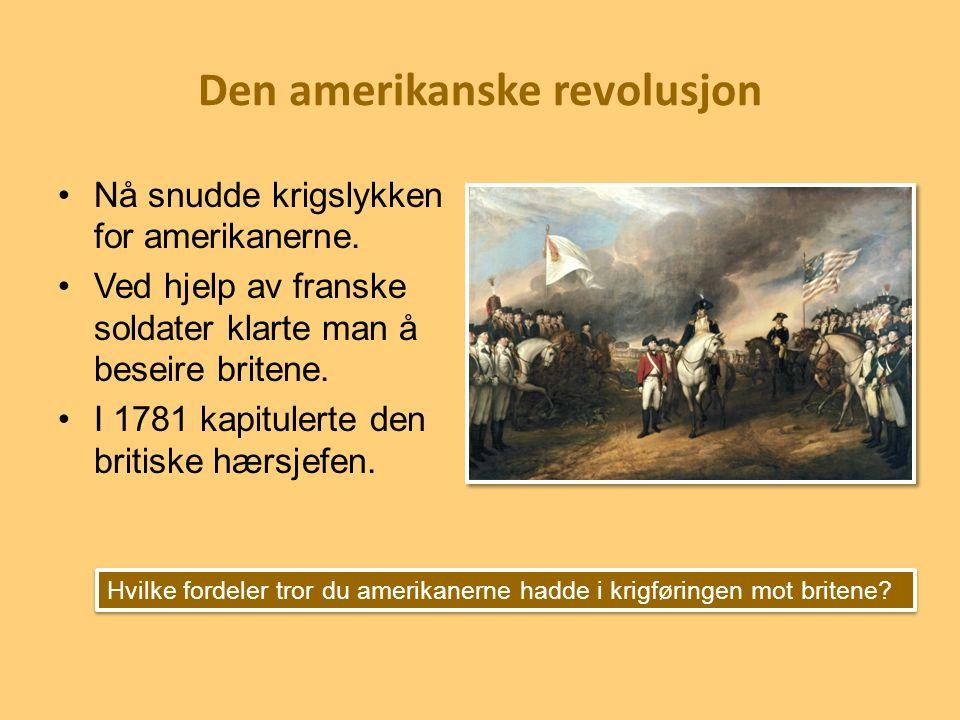 Den amerikanske revolusjon Nå snudde krigslykken for amerikanerne. Ved hjelp av franske soldater klarte man å beseire britene. I 1781 kapitulerte den