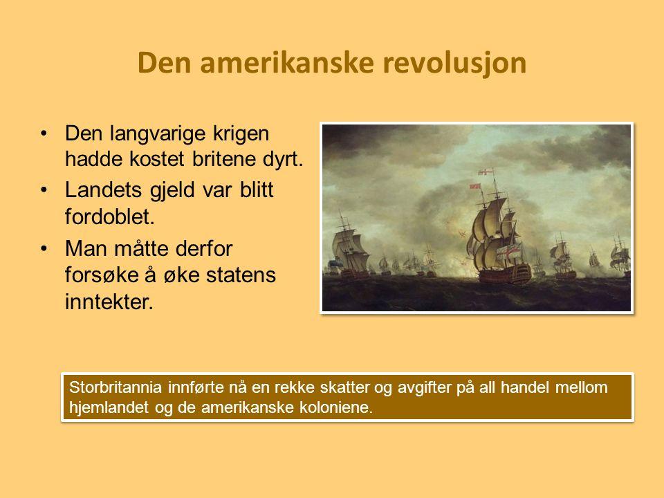 Den amerikanske revolusjon Den langvarige krigen hadde kostet britene dyrt. Landets gjeld var blitt fordoblet. Man måtte derfor forsøke å øke statens