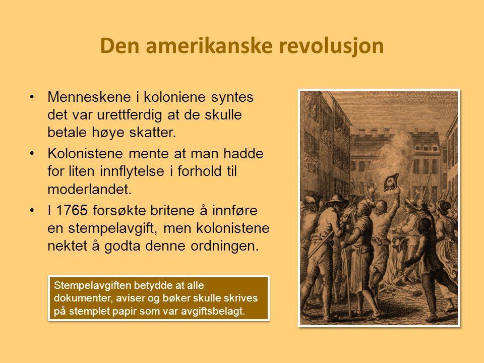 Den amerikanske revolusjon Menneskene i koloniene syntes det var urettferdig at de skulle betale høye skatter. Kolonistene mente at man hadde for lite