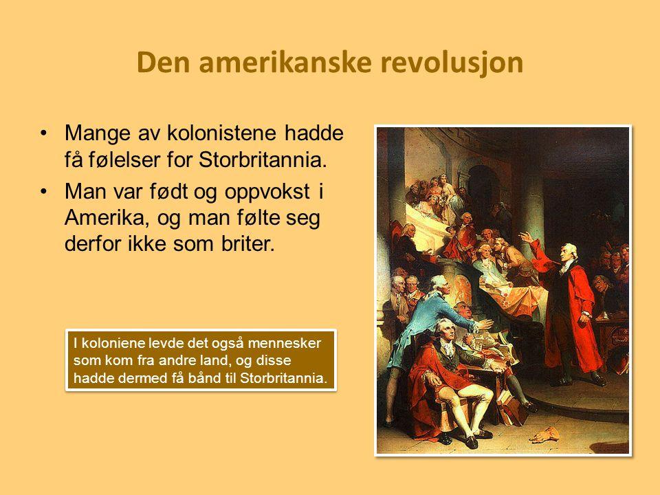 Den amerikanske revolusjon Mange av kolonistene hadde få følelser for Storbritannia. Man var født og oppvokst i Amerika, og man følte seg derfor ikke
