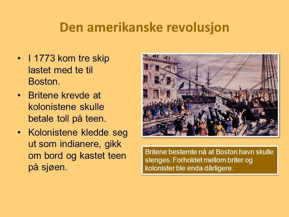 Den amerikanske revolusjon I 1773 kom tre skip lastet med te til Boston. Britene krevde at kolonistene skulle betale toll på teen. Kolonistene kledde