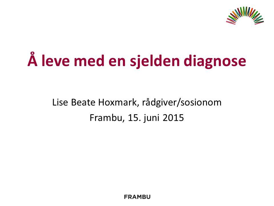 Å leve med en sjelden diagnose Lise Beate Hoxmark, rådgiver/sosionom Frambu, 15. juni 2015