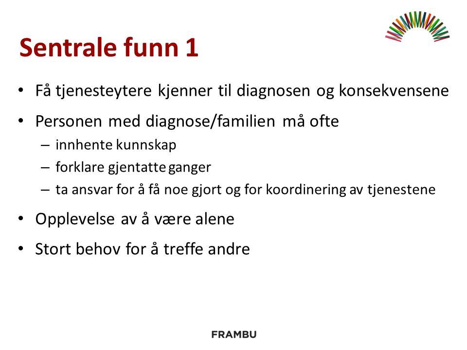 Sentrale funn 1 Få tjenesteytere kjenner til diagnosen og konsekvensene Personen med diagnose/familien må ofte – innhente kunnskap – forklare gjentatt