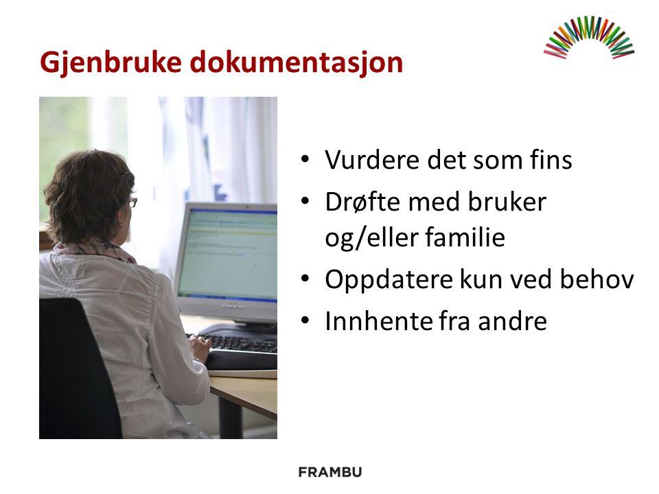 Gjenbruke dokumentasjon Vurdere det som fins Drøfte med bruker og/eller familie Oppdatere kun ved behov Innhente fra andre
